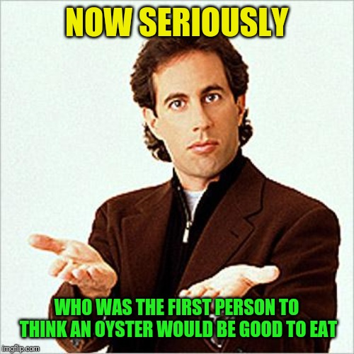 seinfeld | NOW SERIOUSLY WHO WAS THE FIRST PERSON TO THINK AN OYSTER WOULD BE GOOD TO EAT | image tagged in seinfeld | made w/ Imgflip meme maker