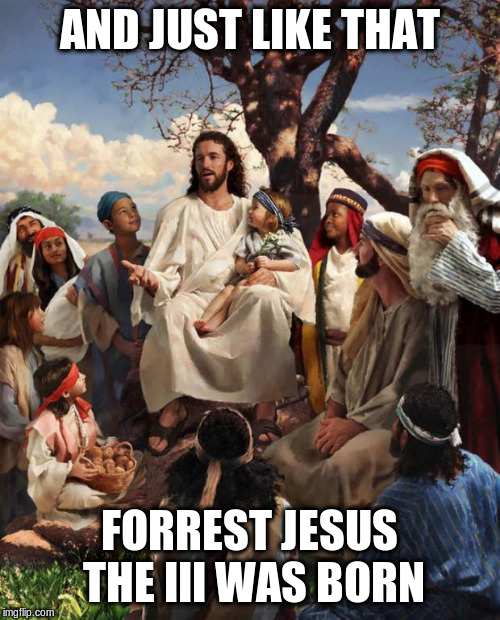 Story Time Jesus | AND JUST LIKE THAT FORREST JESUS THE III WAS BORN | image tagged in story time jesus | made w/ Imgflip meme maker