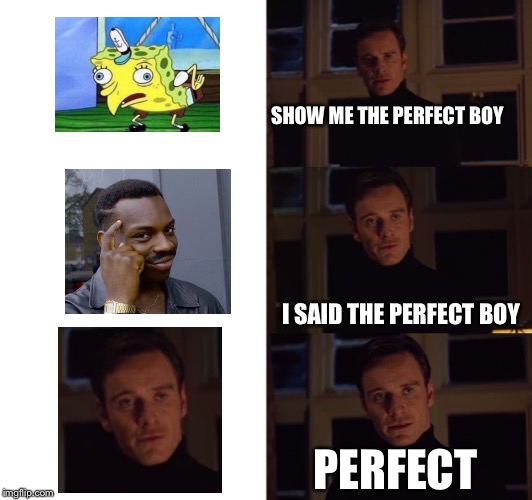 A perfect boi |  SHOW ME THE PERFECT BOY; I SAID THE PERFECT BOY; PERFECT | image tagged in perfection,mocking spongebob,thinking black guy,memes | made w/ Imgflip meme maker