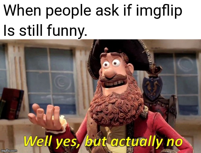 Well Yes, But Actually No Meme |  When people ask if imgflip; Is still funny. | image tagged in memes,well yes but actually no | made w/ Imgflip meme maker