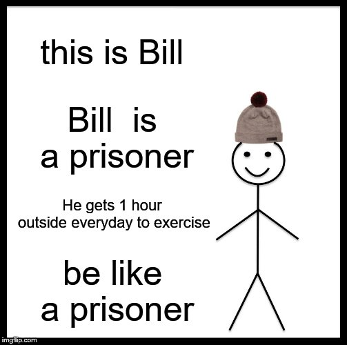Be Like Bill | this is Bill Bill  is a prisoner He gets 1 hour outside everyday to exercise be like a prisoner | image tagged in memes,be like bill,exercise,prisoner | made w/ Imgflip meme maker