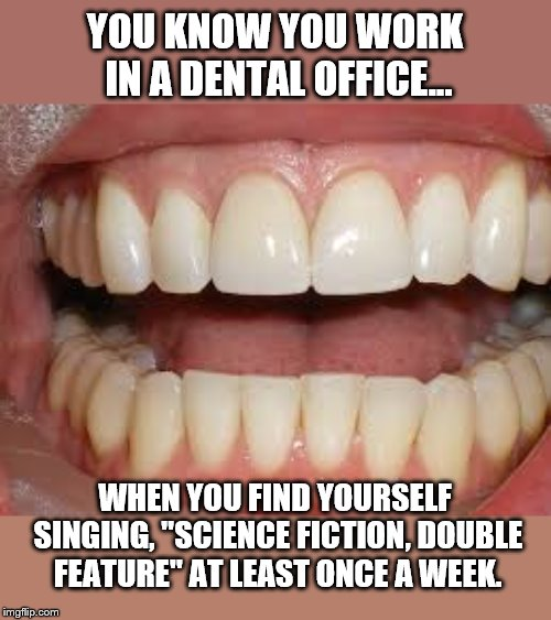 "Anne Francis stars in.... |  YOU KNOW YOU WORK IN A DENTAL OFFICE... WHEN YOU FIND YOURSELF SINGING, ""SCIENCE FICTION, DOUBLE FEATURE"" AT LEAST ONCE A WEEK. 