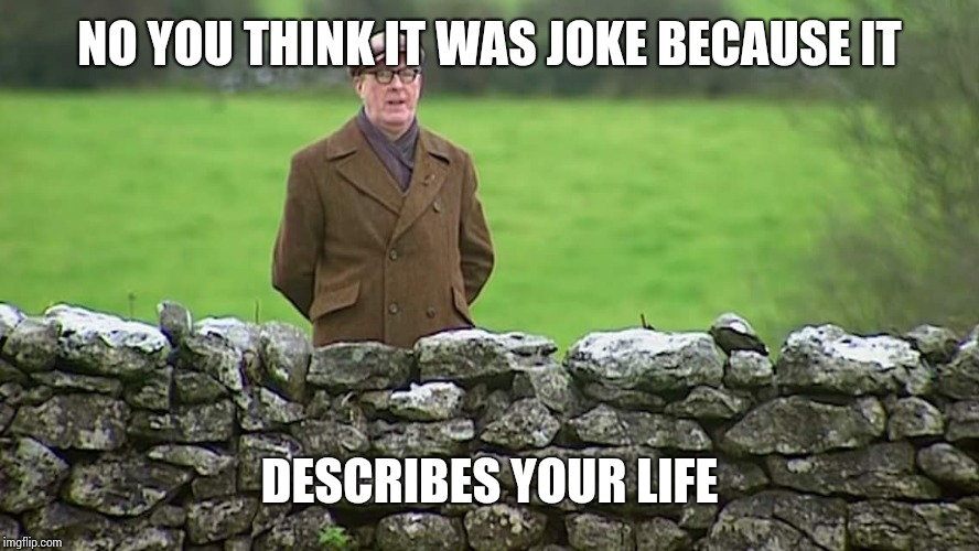 Racist father Ted | NO YOU THINK IT WAS JOKE BECAUSE IT DESCRIBES YOUR LIFE | image tagged in racist father ted | made w/ Imgflip meme maker