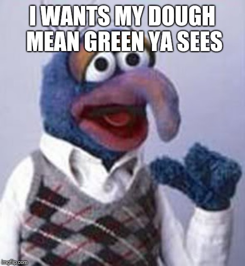 gonzo | I WANTS MY DOUGH MEAN GREEN YA SEES | image tagged in gonzo | made w/ Imgflip meme maker
