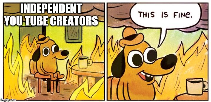 This is fine dog | INDEPENDENT YOU TUBE CREATORS | image tagged in this is fine dog | made w/ Imgflip meme maker