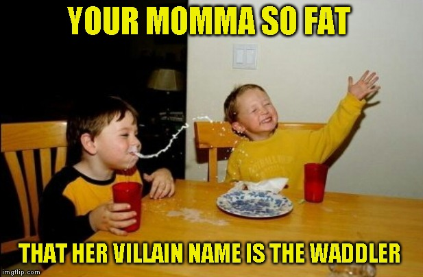 No title required |  YOUR MOMMA SO FAT; THAT HER VILLAIN NAME IS THE WADDLER | image tagged in memes,yo mamas so fat | made w/ Imgflip meme maker