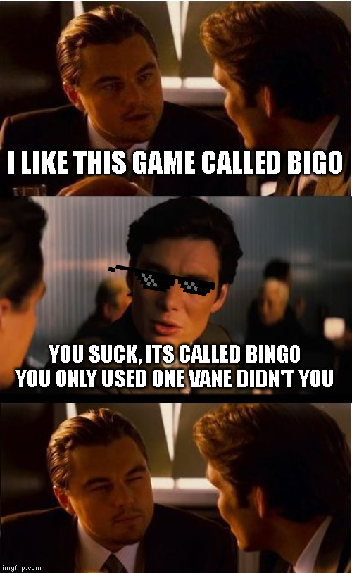 idk | I LIKE THIS GAME CALLED BIGO YOU SUCK, ITS CALLED BINGO YOU ONLY USED ONE VANE DIDN'T YOU | image tagged in memes,inception | made w/ Imgflip meme maker