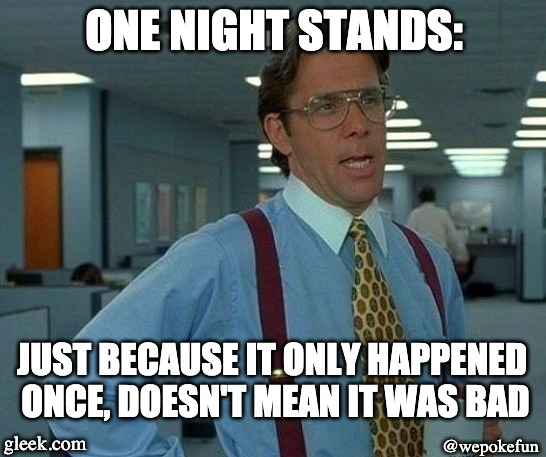 That Would Be Great Meme | ONE NIGHT STANDS: JUST BECAUSE IT ONLY HAPPENED ONCE, DOESN'T MEAN IT WAS BAD gleek.com @wepokefun | image tagged in memes,that would be great | made w/ Imgflip meme maker