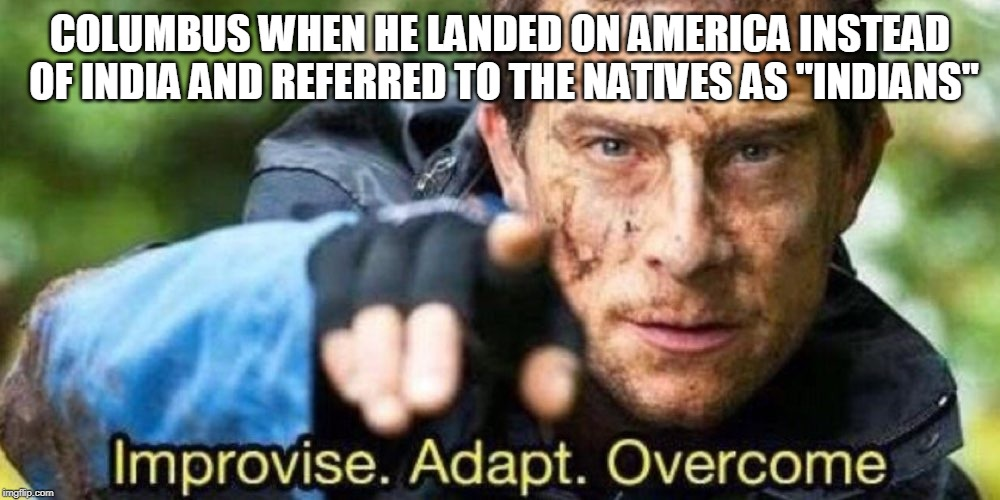 "Improvise. Adapt. Overcome | COLUMBUS WHEN HE LANDED ON AMERICA INSTEAD OF INDIA AND REFERRED TO THE NATIVES AS ""INDIANS"" 