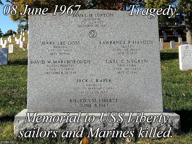 Over a half a century later we can still rightfully call the USS Liberty incident a tragedy. It was not, however, an accident. | 08 June 1967 Memorial to USS Liberty sailors and Marines killed. Tragedy. | image tagged in uss liberty,six day war,us navy,honored dead not forgotten,tragedy,douglie | made w/ Imgflip meme maker