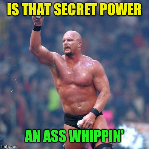 Stone Cold Steve Austin | IS THAT SECRET POWER AN ASS WHIPPIN' | image tagged in stone cold steve austin | made w/ Imgflip meme maker