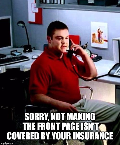 Jake from State Farm | SORRY, NOT MAKING THE FRONT PAGE ISN'T COVERED BY YOUR INSURANCE | image tagged in jake from state farm | made w/ Imgflip meme maker