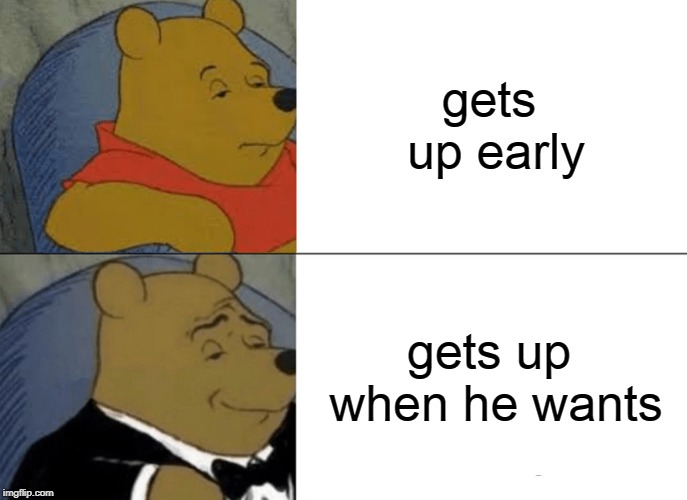 Tuxedo Winnie The Pooh Meme | gets up early gets up when he wants | image tagged in memes,tuxedo winnie the pooh | made w/ Imgflip meme maker