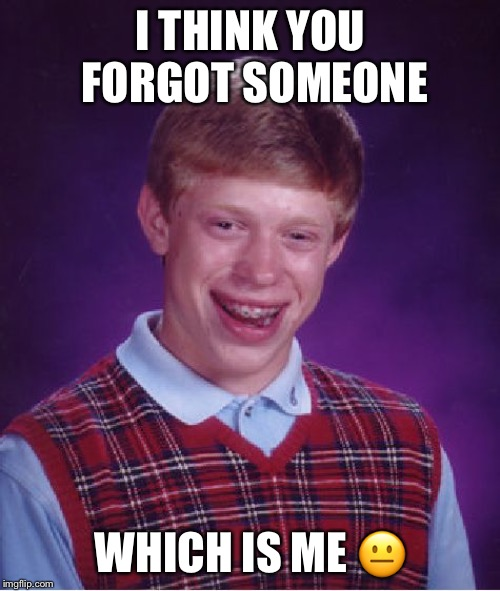 I THINK YOU FORGOT SOMEONE WHICH IS ME ? | image tagged in memes,bad luck brian | made w/ Imgflip meme maker