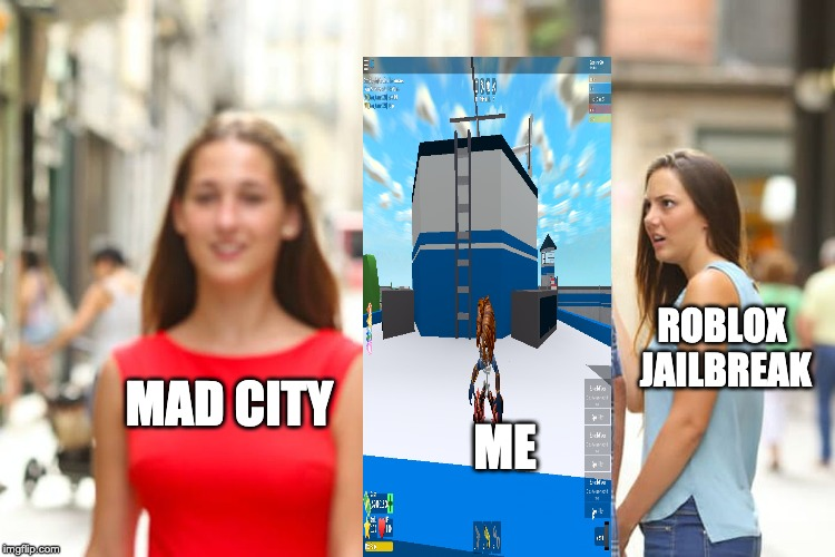 Distracted Boyfriend Meme | MAD CITY ME ROBLOX JAILBREAK | image tagged in memes,distracted boyfriend | made w/ Imgflip meme maker