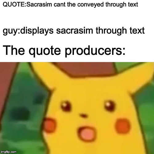 Surprised Pikachu Meme | QUOTE:Sacrasim cant the conveyed through text guy:displays sacrasim through text The quote producers: | image tagged in memes,surprised pikachu | made w/ Imgflip meme maker
