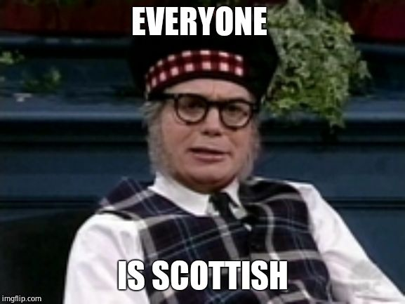 If its not Scottish | EVERYONE IS SCOTTISH | image tagged in if its not scottish | made w/ Imgflip meme maker
