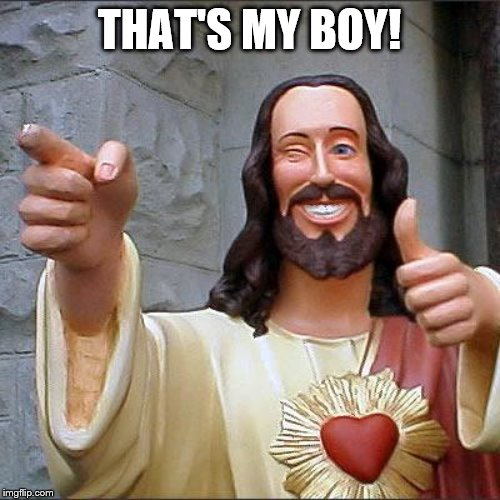 Buddy Christ Meme | THAT'S MY BOY! | image tagged in memes,buddy christ | made w/ Imgflip meme maker