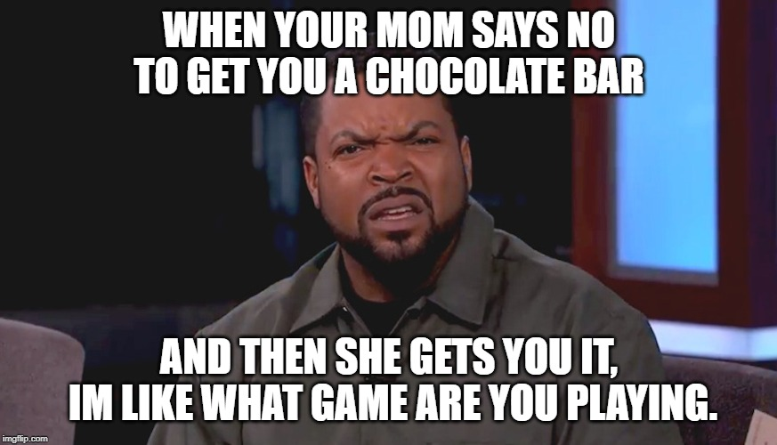my mom has many games to play on me | WHEN YOUR MOM SAYS NO TO GET YOU A CHOCOLATE BAR AND THEN SHE GETS YOU IT, IM LIKE WHAT GAME ARE YOU PLAYING. | image tagged in really ice cube,chocolate,mom | made w/ Imgflip meme maker