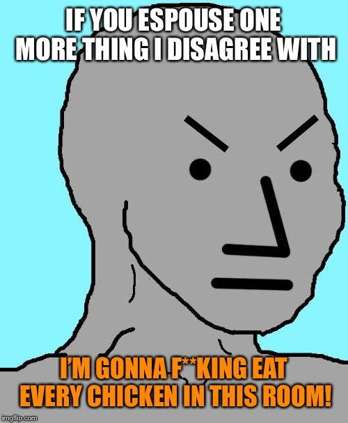 Thank you ColonelGylbert for providing me with this gem | IF YOU ESPOUSE ONE MORE THING I DISAGREE WITH I'M GONNA F**KING EAT EVERY CHICKEN IN THIS ROOM! | image tagged in angry npc | made w/ Imgflip meme maker
