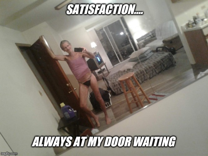 SATISFACTION.... ALWAYS AT MY DOOR WAITING | made w/ Imgflip meme maker