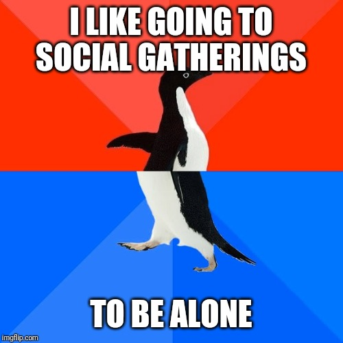 Socially Awesome Awkward Penguin Meme | I LIKE GOING TO SOCIAL GATHERINGS TO BE ALONE | image tagged in memes,socially awesome awkward penguin,AdviceAnimals | made w/ Imgflip meme maker