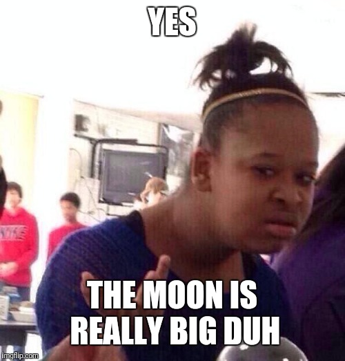 YES THE MOON IS REALLY BIG DUH | image tagged in memes,black girl wat | made w/ Imgflip meme maker