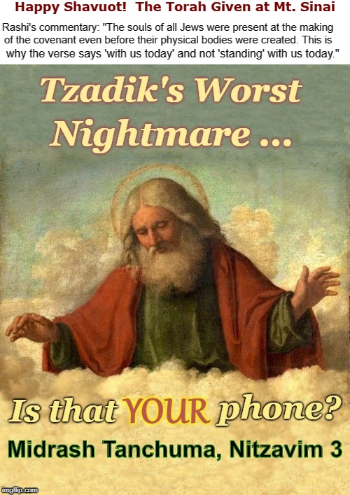 The Giving of the Torah at Mt. Sinai. | Happy Shavuot!  The Torah Given at Mt. Sinai Tzadik's Worst Nightmare ... Is that YOUR phone? Midrash Tanchuma, Nizavim 3 Rashi's commentary | image tagged in judaism,funny memes,shavuot,torah,rick75230 | made w/ Imgflip meme maker