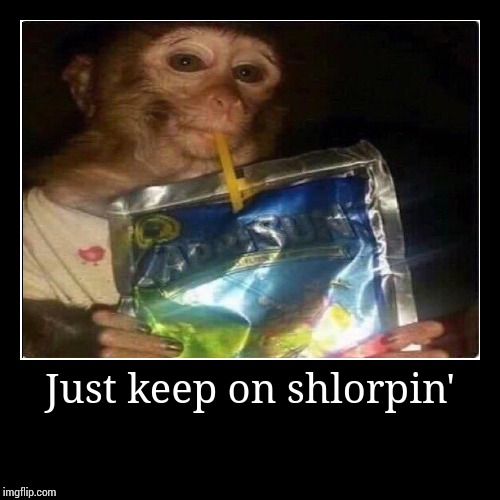 Just keep on shlorpin' | | image tagged in funny,demotivationals | made w/ Imgflip demotivational maker