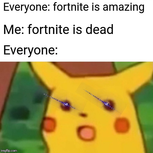 Surprised Pikachu Meme | Everyone: fortnite is amazing Me: fortnite is dead Everyone: | image tagged in memes,surprised pikachu | made w/ Imgflip meme maker