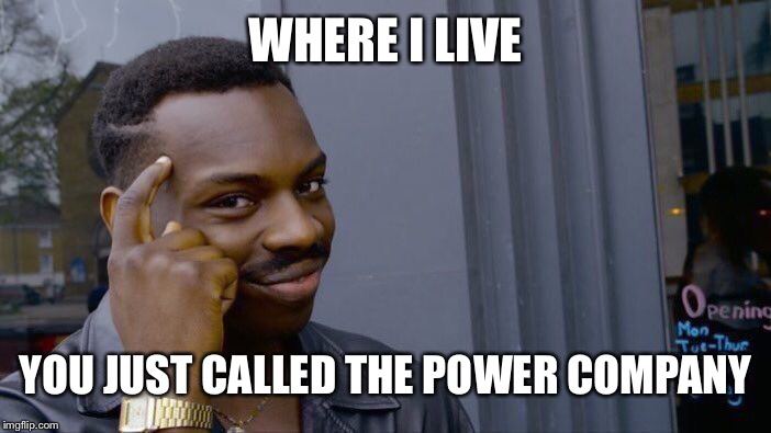 WHERE I LIVE YOU JUST CALLED THE POWER COMPANY | image tagged in memes,roll safe think about it | made w/ Imgflip meme maker