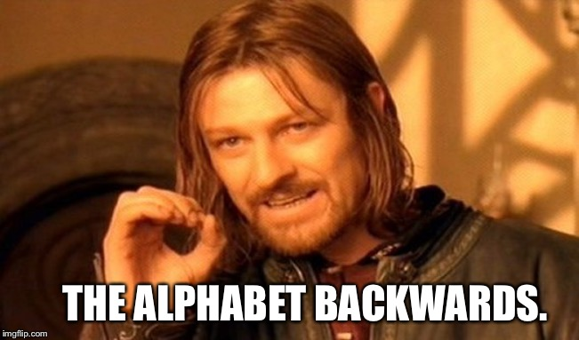 One Does Not Simply Meme | THE ALPHABET BACKWARDS. | image tagged in memes,one does not simply | made w/ Imgflip meme maker