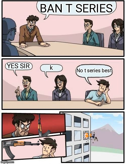 When your boss wants to ban t series | BAN T SERIES YES SIR k No t series best | image tagged in memes,boardroom meeting suggestion,t series | made w/ Imgflip meme maker