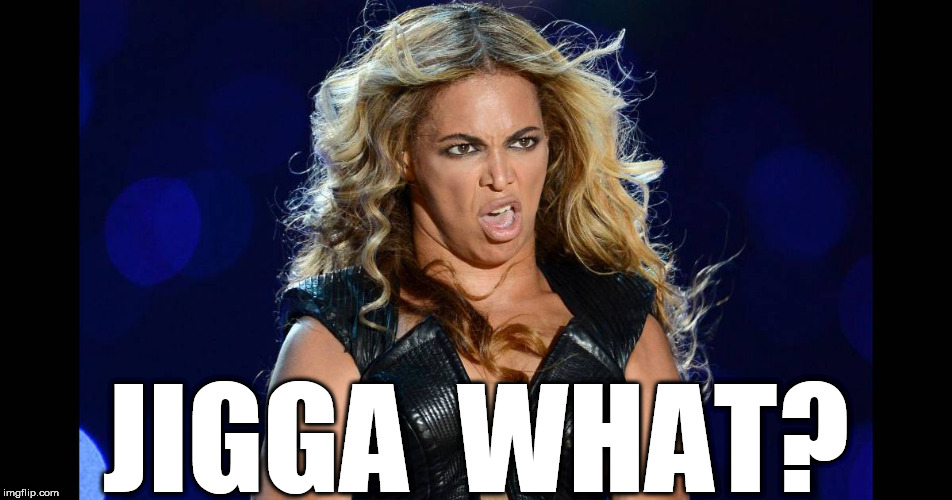 SCUSE  ME? | JIGGA  WHAT? | image tagged in beyonce,beyonce bowl yell,beyonce the,hooker | made w/ Imgflip meme maker