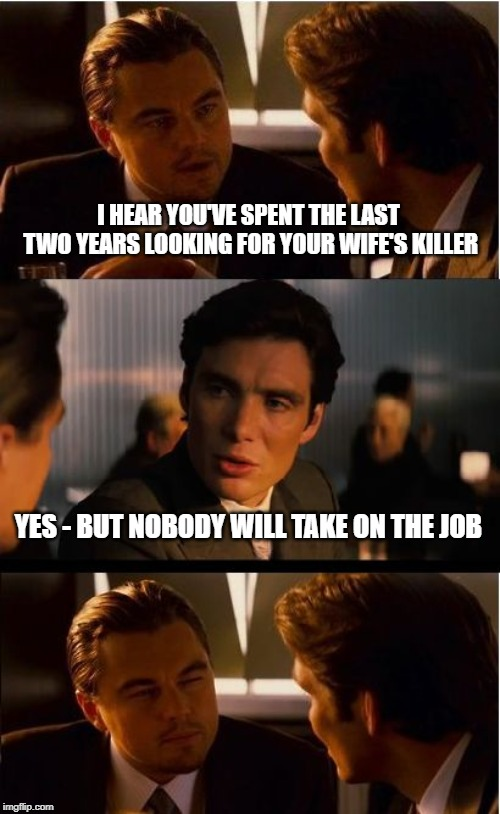 Inception | I HEAR YOU'VE SPENT THE LAST TWO YEARS LOOKING FOR YOUR WIFE'S KILLER YES - BUT NOBODY WILL TAKE ON THE JOB | image tagged in memes,inception | made w/ Imgflip meme maker