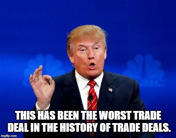 Trump Trade Deal |  THIS HAS BEEN THE WORST TRADE DEAL IN THE HISTORY OF TRADE DEALS. | image tagged in trump trade deal | made w/ Imgflip meme maker