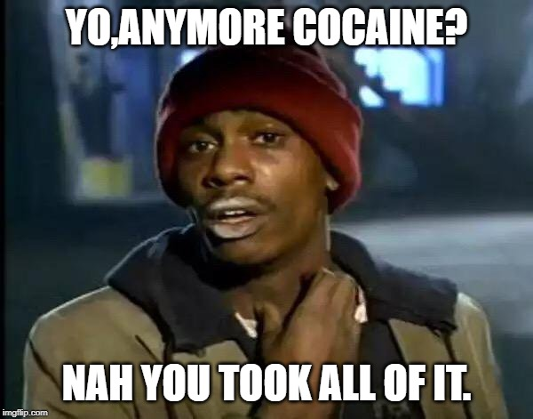 Y'all Got Any More Of That Meme | YO,ANYMORE COCAINE? NAH YOU TOOK ALL OF IT. | image tagged in memes,y'all got any more of that | made w/ Imgflip meme maker