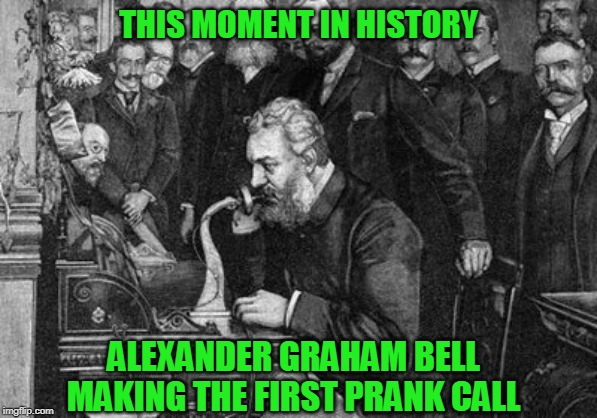 Watson fell for it forgetting Refrigerators hadn't been invented yet |  THIS MOMENT IN HISTORY; ALEXANDER GRAHAM BELL MAKING THE FIRST PRANK CALL | image tagged in just a joke | made w/ Imgflip meme maker