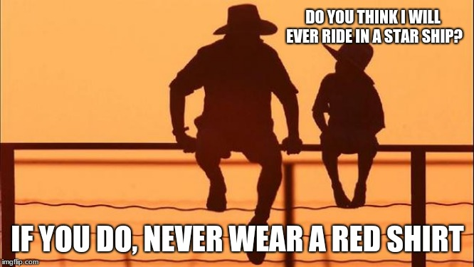 Cowboy wisdom on space travel | DO YOU THINK I WILL EVER RIDE IN A STAR SHIP? IF YOU DO, NEVER WEAR A RED SHIRT | image tagged in cowboy father and son,cowboy wisdom,star trek,red shirts,keep space human free | made w/ Imgflip meme maker