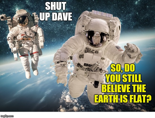 SO, DO YOU STILL BELIEVE THE EARTH IS FLAT? SHUT UP DAVE | image tagged in ship all the flat earthers out to space leave them there to reflect on their stupidity,flat earthers,conspiracy theories | made w/ Imgflip meme maker