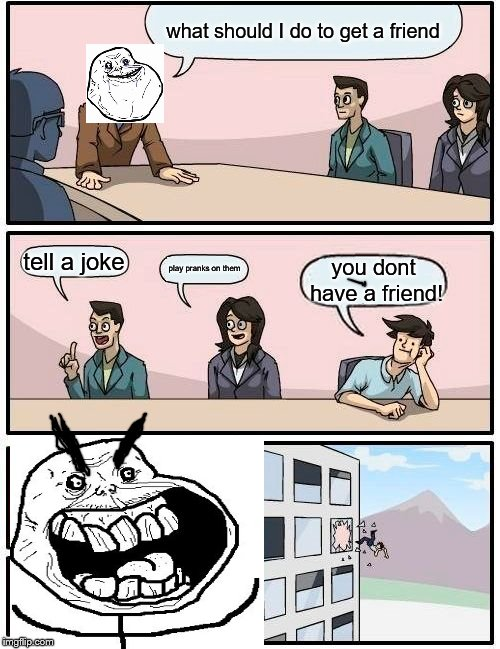 Boardroom Meeting Suggestion Meme | what should I do to get a friend tell a joke play pranks on them you dont have a friend! | image tagged in memes,boardroom meeting suggestion | made w/ Imgflip meme maker