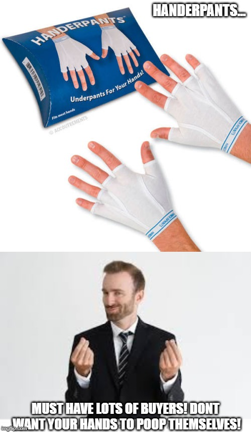 You dont want your hands to poop themselves, do you? | HANDERPANTS... MUST HAVE LOTS OF BUYERS! DONT WANT YOUR HANDS TO POOP THEMSELVES! | image tagged in hand | made w/ Imgflip meme maker