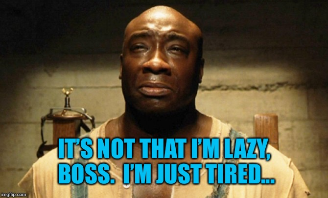 John Coffey | IT'S NOT THAT I'M LAZY, BOSS.  I'M JUST TIRED... | image tagged in john coffey | made w/ Imgflip meme maker