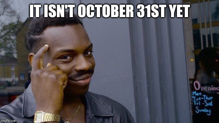 IT ISN'T OCTOBER 31ST YET | image tagged in memes,roll safe think about it | made w/ Imgflip meme maker