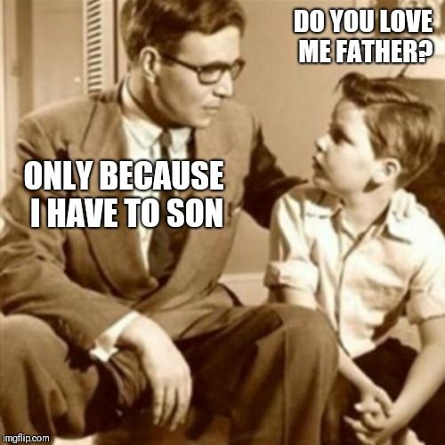 Father and Son | DO YOU LOVE ME FATHER? ONLY BECAUSE I HAVE TO SON | image tagged in father and son | made w/ Imgflip meme maker