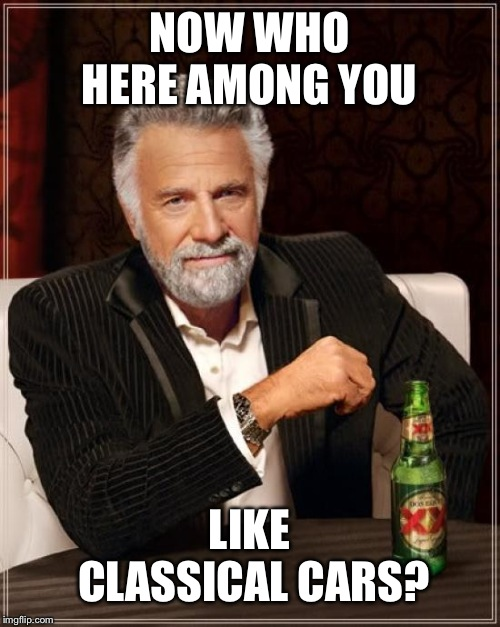The Most Interesting Man In The World | NOW WHO HERE AMONG YOU LIKE CLASSICAL CARS? | image tagged in memes,the most interesting man in the world | made w/ Imgflip meme maker