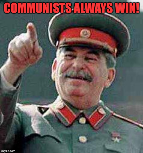 COMMUNISTS ALWAYS WIN! | image tagged in stalin says | made w/ Imgflip meme maker