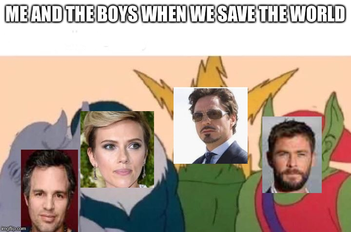 Me and the boys | ME AND THE BOYS WHEN WE SAVE THE WORLD | image tagged in me and the boys | made w/ Imgflip meme maker