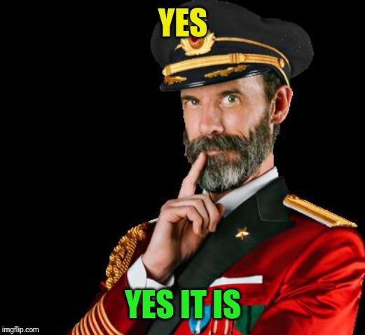 captain obvious | YES YES IT IS | image tagged in captain obvious | made w/ Imgflip meme maker