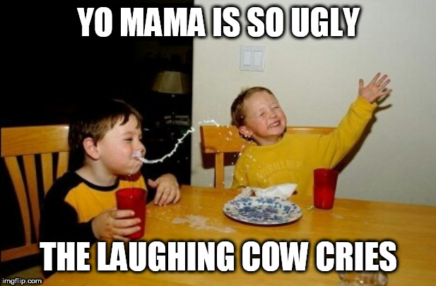 Yo Mamas So Fat |  YO MAMA IS SO UGLY; THE LAUGHING COW CRIES | image tagged in memes,yo mamas so fat,jokes,yo mama joke | made w/ Imgflip meme maker